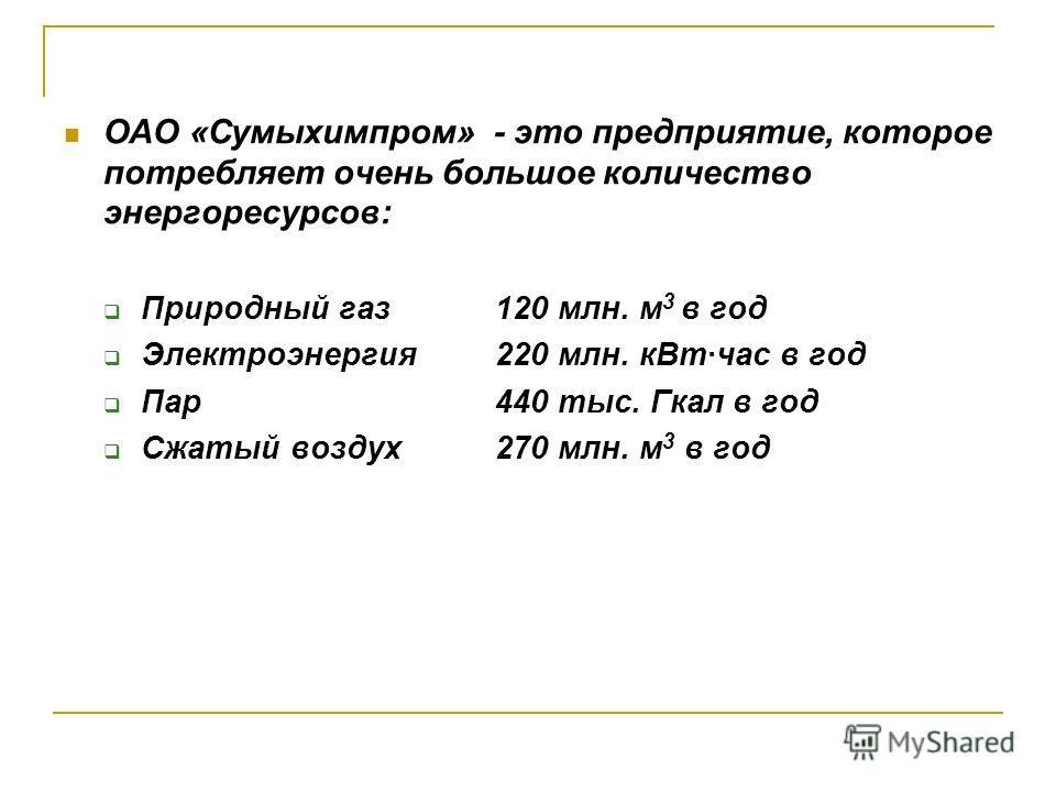 ОАО «Сумыхимпром» - это предприятие, которое потребляет очень большое количество энергоресурсов: Природный газ 120 млн. м 3 в год Электроэнергия 220 млн. кВт·час в год Пар 440 тыс. Гкал в год Сжатый воздух 270 млн. м 3 в год