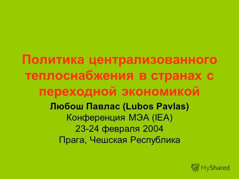 Политика централизованного теплоснабжения в странах с переходной экономикой Любош Павлас (Lubos Pavlas) Конференция МЭА (IEA) 23-24 февраля 2004 Прага, Чешская Республика