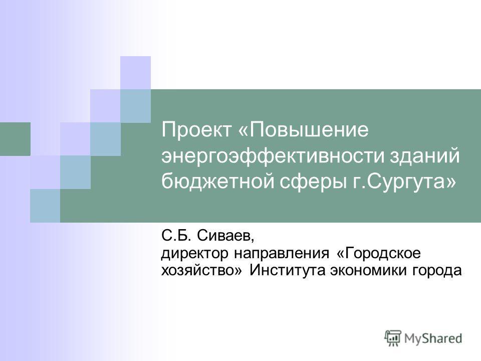 Проект «Повышение энергоэффективности зданий бюджетной сферы г.Сургута» С.Б. Сиваев, директор направления «Городское хозяйство» Института экономики города
