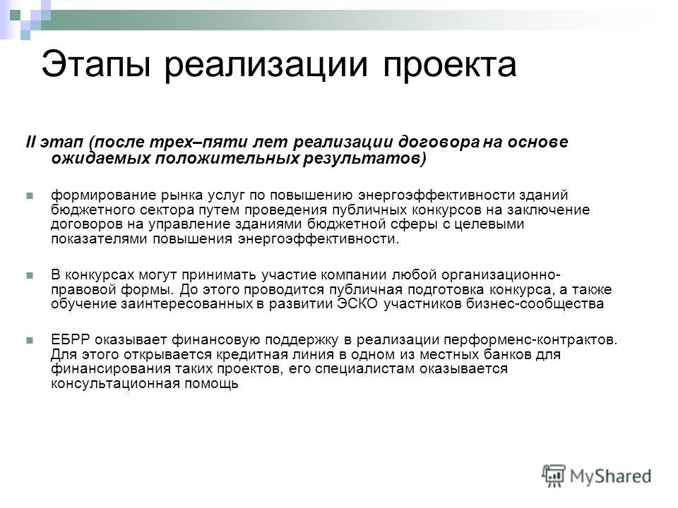 Этапы реализации проекта II этап (после трех–пяти лет реализации договора на основе ожидаемых положительных результатов) формирование рынка услуг по повышению энергоэффективности зданий бюджетного сектора путем проведения публичных конкурсов на заклю