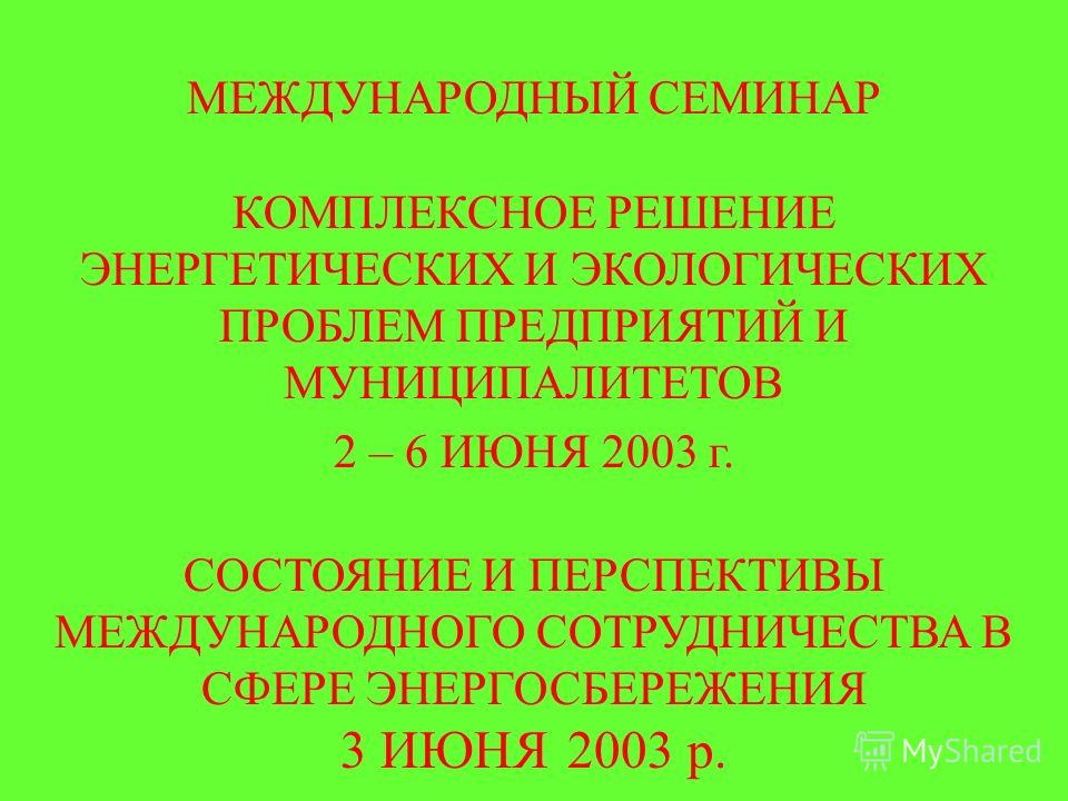 МЕЖДУНАРОДНЫЙ СЕМИНАР КОМПЛЕКСНОЕ РЕШЕНИЕ ЭНЕРГЕТИЧЕСКИХ И ЭКОЛОГИЧЕСКИХ ПРОБЛЕМ ПРЕДПРИЯТИЙ И МУНИЦИПАЛИТЕТОВ 2 – 6 ИЮНЯ 2003 г. СОСТОЯНИЕ И ПЕРСПЕКТИВЫ МЕЖДУНАРОДНОГО СОТРУДНИЧЕСТВА В СФЕРЕ ЭНЕРГОСБЕРЕЖЕНИЯ 3 ИЮНЯ 2003 р.