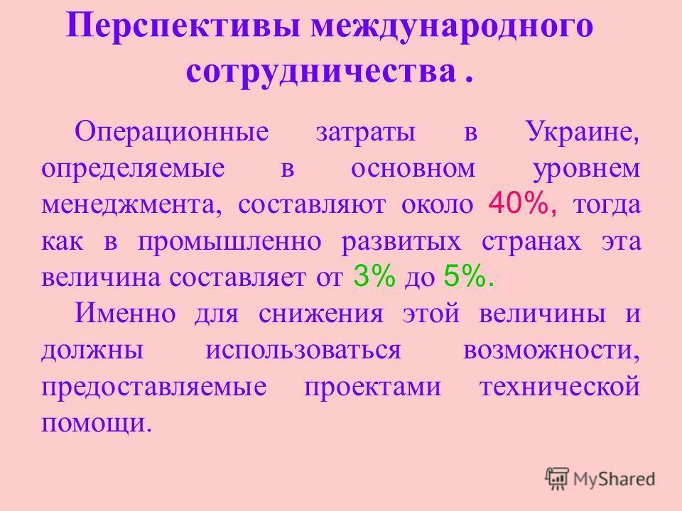 Перспективы международного сотрудничества. Операционные затраты в Украине, определяемые в основном уровнем менеджмента, составляют около 40%, тогда как в промышленно развитых странах эта величина составляет от 3% до 5%. Именно для снижения этой велич