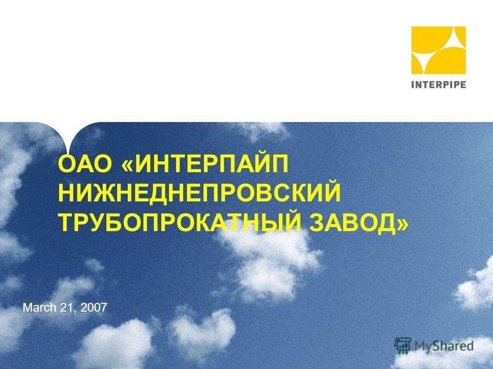 1 ОАО «ИНТЕРПАЙП НИЖНЕДНЕПРОВСКИЙ ТРУБОПРОКАТНЫЙ ЗАВОД» March 21, 2007