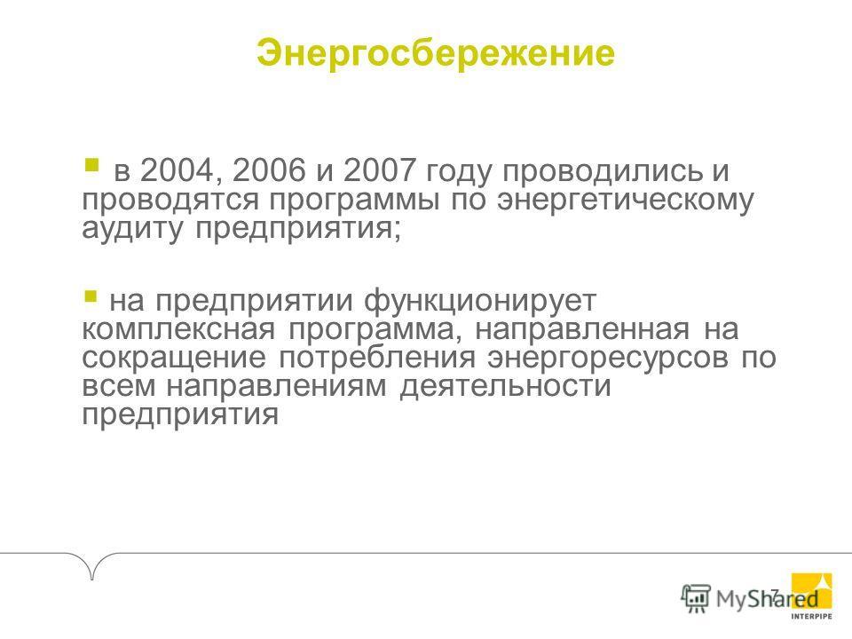 7 Энергосбережение в 2004, 2006 и 2007 году проводились и проводятся программы по энергетическому аудиту предприятия; на предприятии функционирует комплексная программа, направленная на сокращение потребления энергоресурсов по всем направлениям деяте
