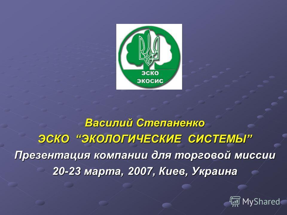 Василий Степаненко ЭСКО ЭКОЛОГИЧЕСКИЕ СИСТЕМЫ Презентация компании для торговой миссии 20-23 марта, 2007, Киев, Украина