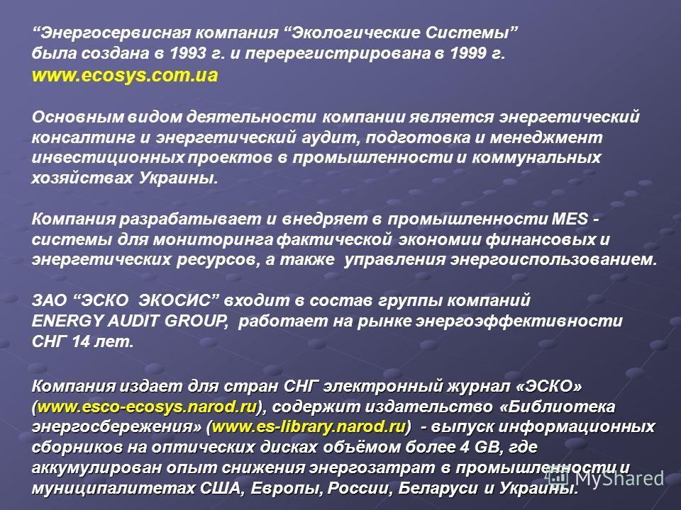 Энергосервисная компания Экологические Системы была создана в 1993 г. и перерегистрирована в 1999 г. www.ecosys.com.ua Основным видом деятельности компании является энергетический консалтинг и энергетический аудит, подготовка и менеджмент инвестицион