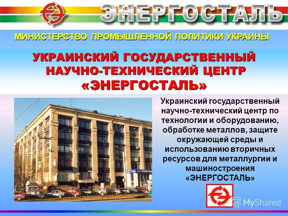 МИНИСТЕРСТВО ПРОМЫШЛЕННОЙ ПОЛИТИКИ УКРАИНЫ УКРАИНСКИЙ ГОСУДАРСТВЕННЫЙ НАУЧНО-ТЕХНИЧЕСКИЙ ЦЕНТР НАУЧНО-ТЕХНИЧЕСКИЙ ЦЕНТР«ЭНЕРГОСТАЛЬ» Украинский государственный научно-технический центр по технологии и оборудованию, обработке металлов, защите окружающ
