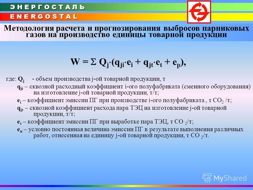 E N E R G O S T A L Э Н Е Р Г О С Т А Л Ь Методология расчета и прогнозирования выбросов парниковых газов на производство единицы товарной продукции W = Q j (q ji e i + q jt e t + e p ), где: Q j объем производства j-ой товарной продукции, т q ji – с