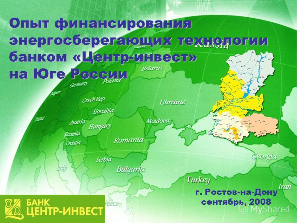 Опыт финансирования энергосберегающих технологии банком «Центр-инвест» на Юге России г. Ростов-на-Дону сентябрь, 2008