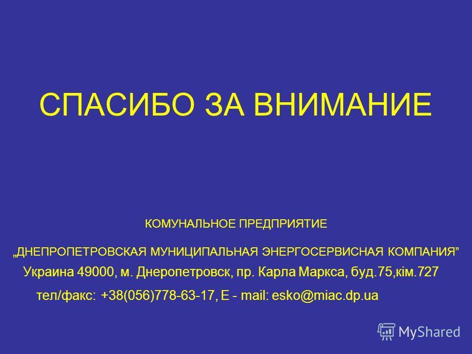 СПАСИБО ЗА ВНИМАНИЕ КОМУНАЛЬНОЕ ПРЕДПРИЯТИЕ ДНЕПРОПЕТРОВСКАЯ МУНИЦИПАЛЬНАЯ ЭНЕРГОСЕРВИСНАЯ КОМПАНИЯ Украина 49000, м. Днеропетровск, пр. Карла Маркса, буд.75,кім.727 тел/факс: +38(056)778-63-17, E - mail: esko@miac.dp.ua