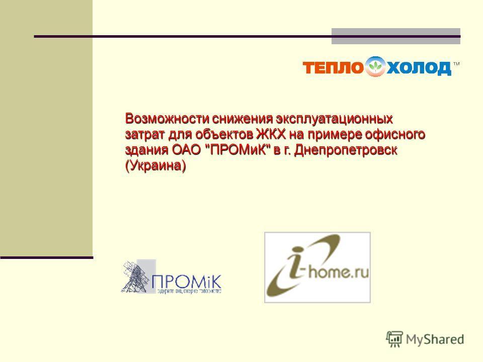 Возможности снижения эксплуатационных затрат для объектов ЖКХ на примере офисного здания ОАО ПРОМиК в г. Днепропетровск (Украина)