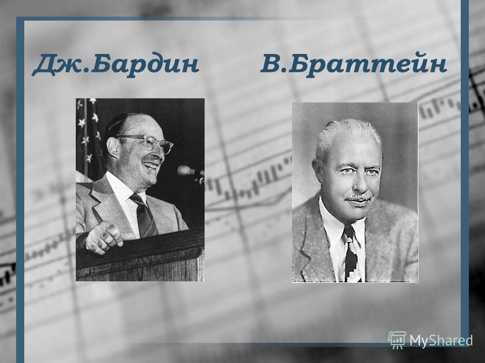 Окунёмся в историю, друзья! В 1948г. американские ученые Дж.Бардин и В.Браттейн создали полупроводниковый триод, или транзистор. Это событие имело громадное значение для развития полупроводниковой электроники. Транзисторы могут работать при значитель