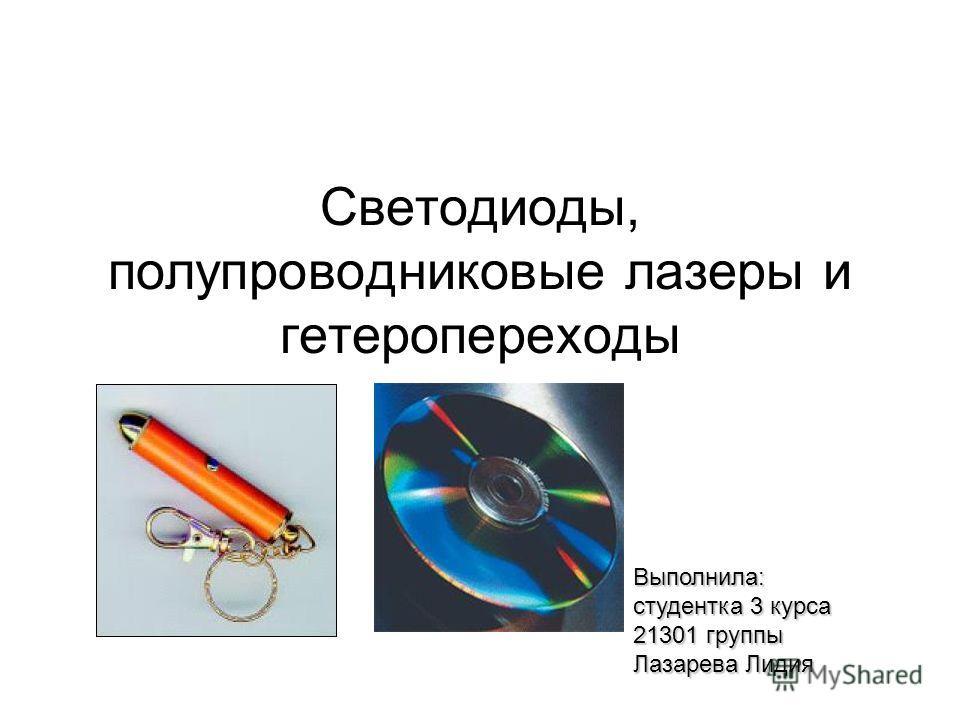 Светодиоды, полупроводниковые лазеры и гетеропереходы Выполнила: студентка 3 курса 21301 группы Лазарева Лидия