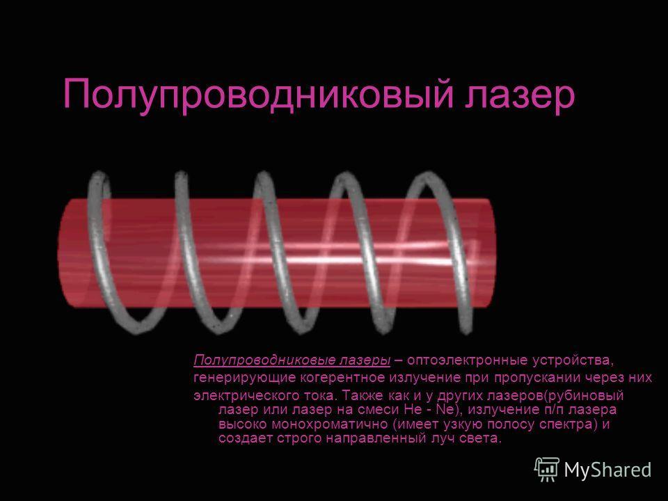 Полупроводниковый лазер Полупроводниковые лазеры – оптоэлектронные устройства, генерирующие когерентное излучение при пропускании через них электрического тока. Также как и у других лазеров(рубиновый лазер или лазер на смеси He - Ne), излучение п/п л