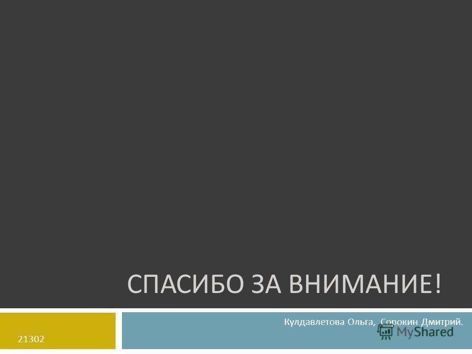 СПАСИБО ЗА ВНИМАНИЕ ! Кулдавлетова Ольга, Сорокин Дмитрий. 21302
