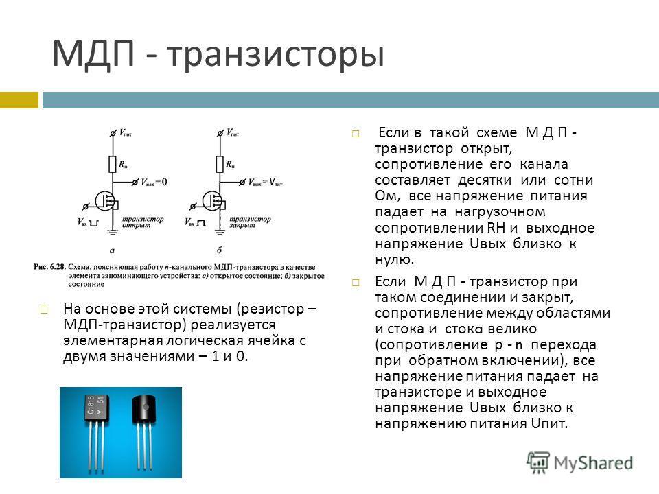 МДП - транзисторы На основе этой системы ( резистор – МДП - транзистор ) реализуется элементарная логическая ячейка с двумя значениями – 1 и 0. Если в такой схеме М Д П - транзистор открыт, сопротивление его канала составляет десятки или сотни Ом, вс