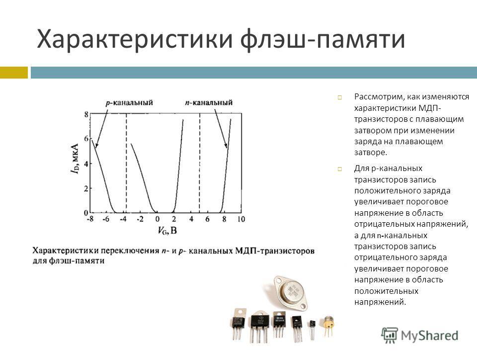 Характеристики флэш - памяти Рассмотрим, как изменяются характеристики МДП - транзисторов с плавающим затвором при изменении заряда на плавающем затворе. Для р - канальных транзисторов запись положительного заряда увеличивает пороговое напряжение в о