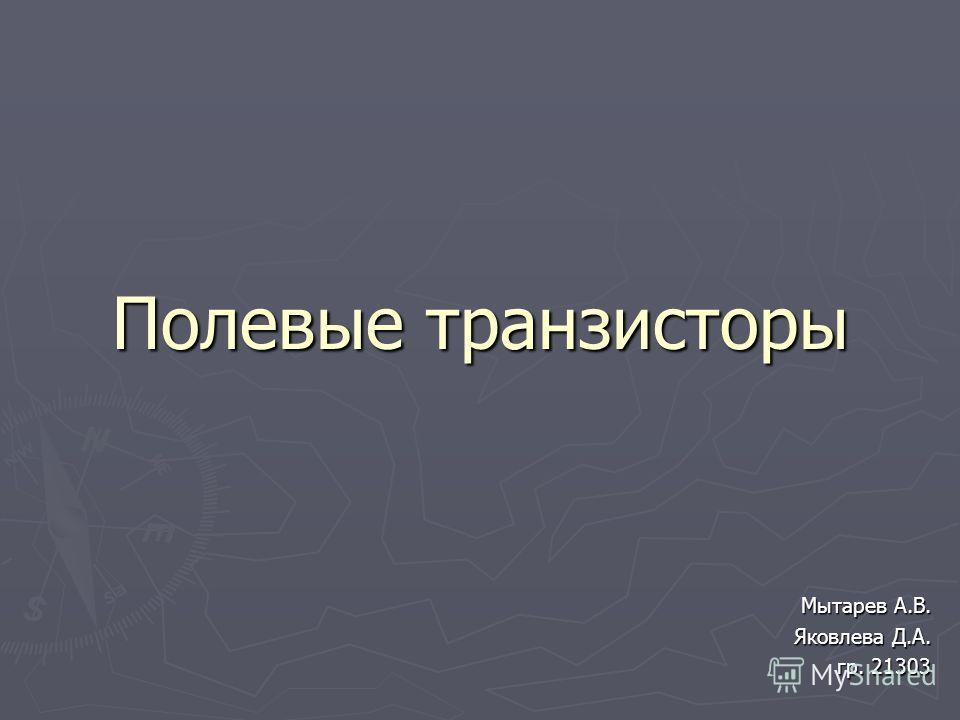 Полевые транзисторы Мытарев А.В. Мытарев А.В. Яковлева Д.А. гр. 21303