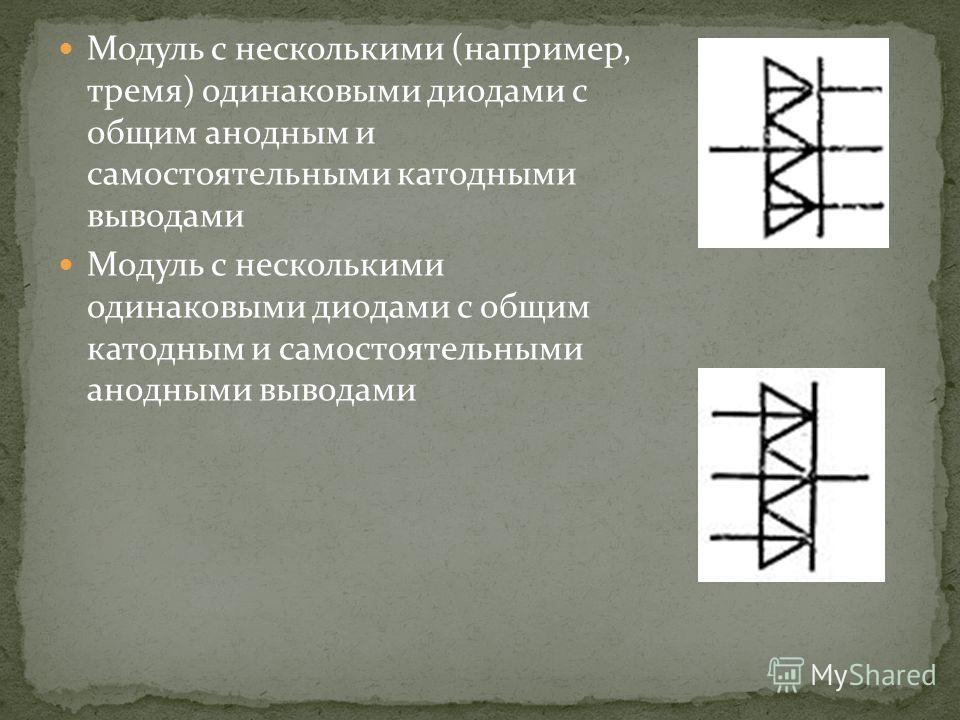 Модуль с несколькими (например, тремя) одинаковыми диодами с общим анодным и самостоятельными катодными выводами Модуль с несколькими одинаковыми диодами с общим катодным и самостоятельными анодными выводами