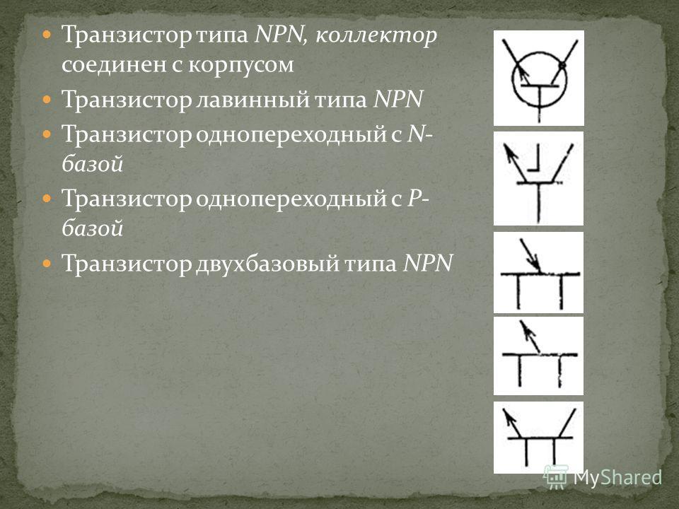 Транзистор типа NPN, коллектор соединен с корпусом Транзистор лавинный типа NPN Транзистор однопереходный с N- базой Транзистор однопереходный с Р- базой Транзистор двухбазовый типа NPN