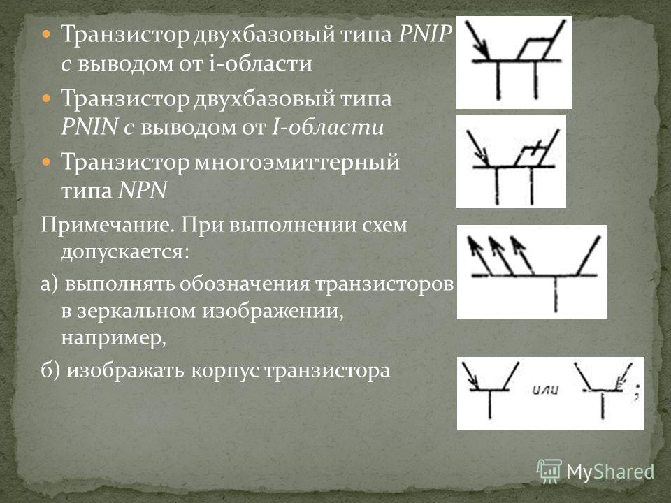 Транзистор двухбазовый типа PNIP с выводом от i-области Транзистор двухбазовый типа PNIN с выводом от I-области Транзистор многоэмиттерный типа NPN Примечание. При выполнении схем допускается: а) выполнять обозначения транзисторов в зеркальном изобра