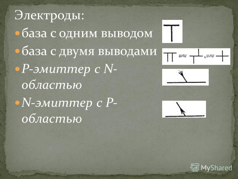 Электроды: база с одним выводом база с двумя выводами Р-эмиттер с N- областью N-эмиттер с Р- областью