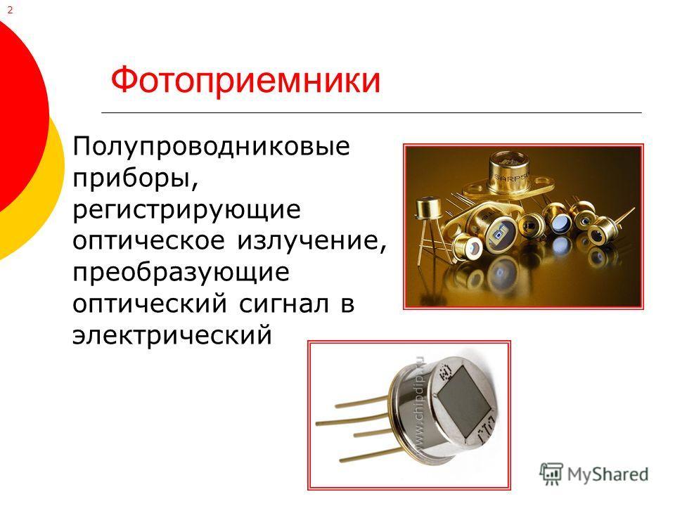Фотоприемники Полупроводниковые приборы, регистрирующие оптическое излучение, преобразующие оптический сигнал в электрический 2