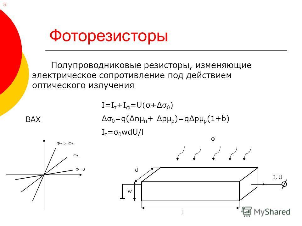 Фоторезисторы Полупроводниковые резисторы, изменяющие электрическое сопротивление под действием оптического излучения Ф=0 Ф1Ф1 Ф 2 > Ф 1 ВАХ I=I т +I ф =U(σ+σ 0 ) σ 0 =q(nμ n + pμ p )=qpμ p (1+b) I т =σ 0 wdU/l d w l Ф I, U 5