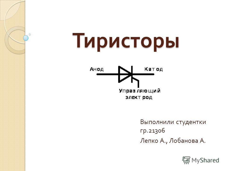 Тиристоры Выполнили студентки гр.21306 Лепко А., Лобанова А.
