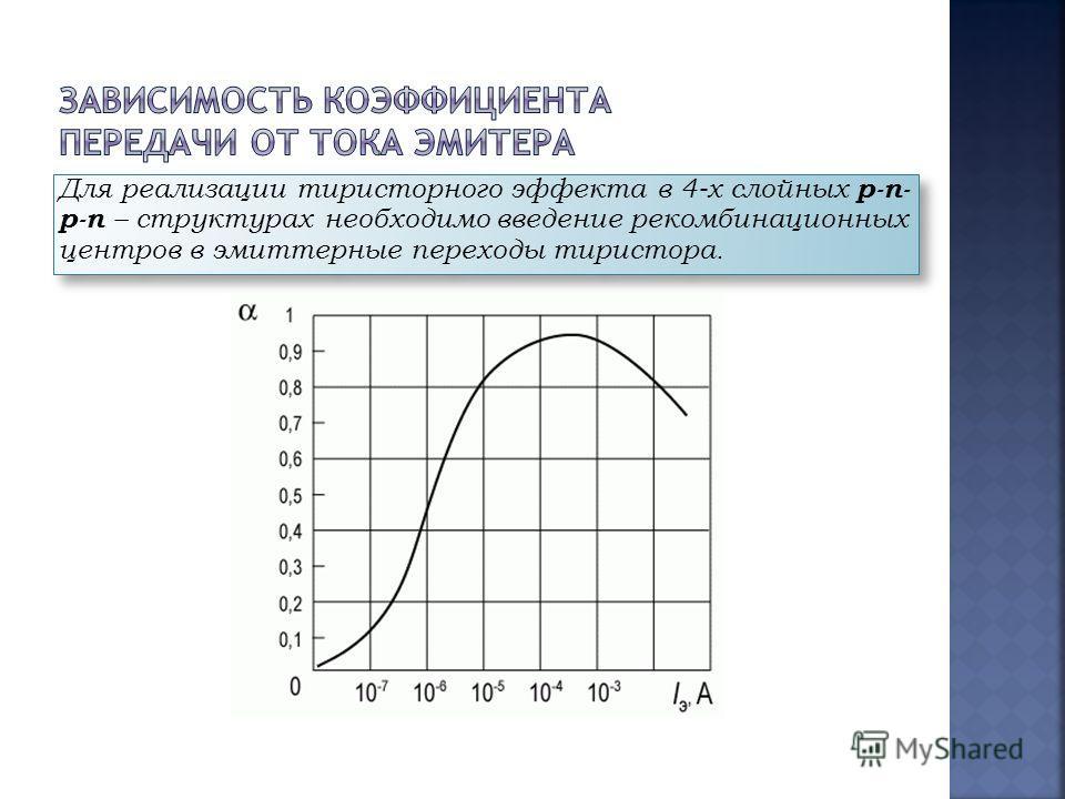 Для реализации тиристорного эффекта в 4-х слойных p-n- p-n – структурах необходимо введение рекомбинационных центров в эмиттерные переходы тиристора.
