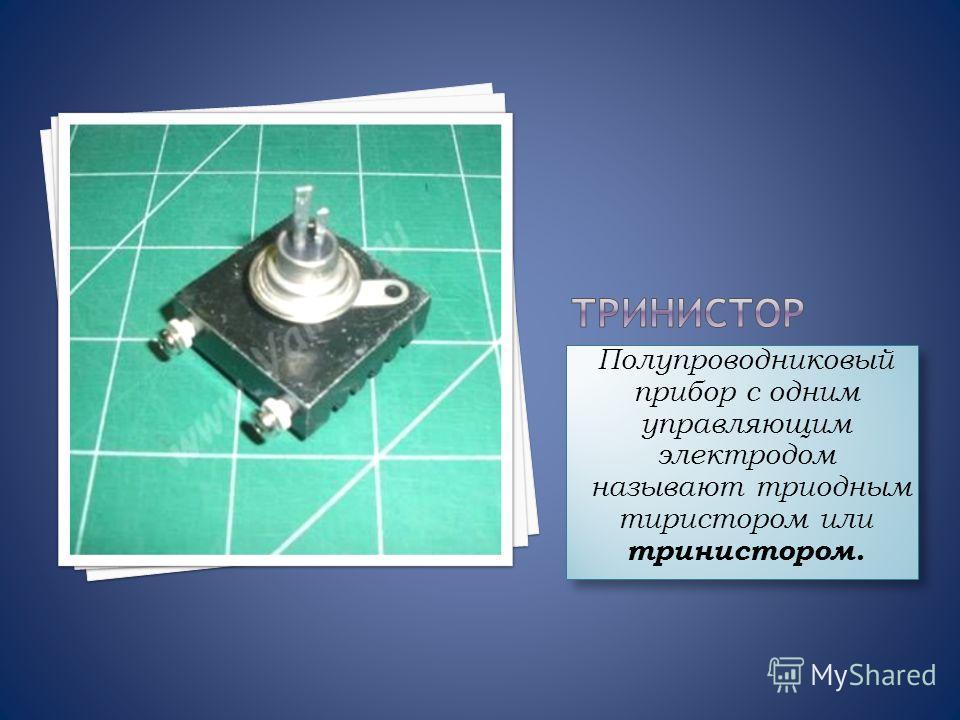 Полупроводниковый прибор с одним управляющим электродом называют триодным тиристором или тринистором. Полупроводниковый прибор с одним управляющим электродом называют триодным тиристором или тринистором.