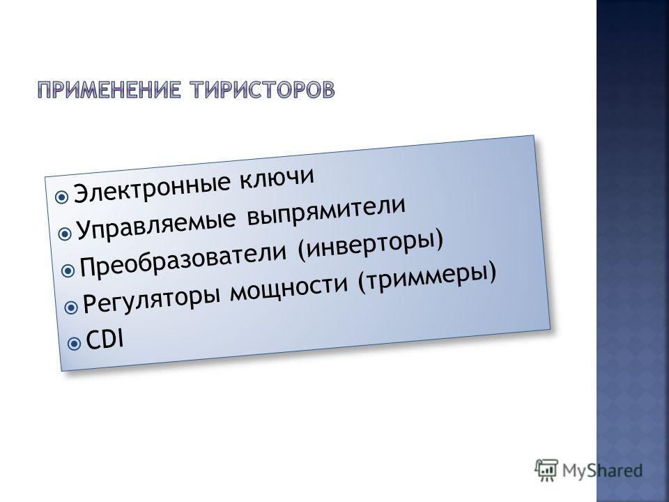 Электронные ключи Управляемые выпрямители Преобразователи (инверторы) Регуляторы мощности (триммеры) CDI Электронные ключи Управляемые выпрямители Преобразователи (инверторы) Регуляторы мощности (триммеры) CDI