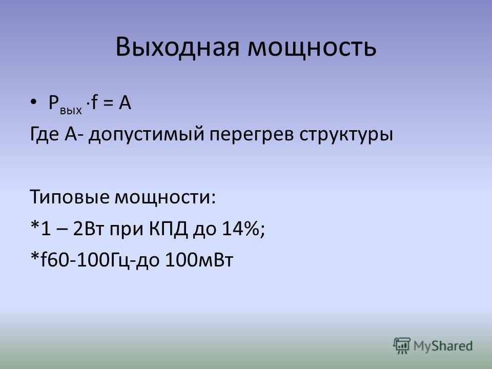 Выходная мощность P вых f = A Где А- допустимый перегрев структуры Типовые мощности: *1 – 2Вт при КПД до 14%; *f60-100Гц-до 100мВт