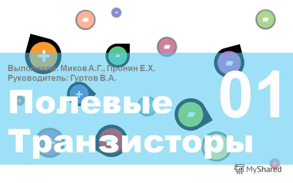 Выполнили: Миков А.Г., Пронин Е.Х. Руководитель: Гуртов В.А. Полевые Транзисторы 01 Старт !