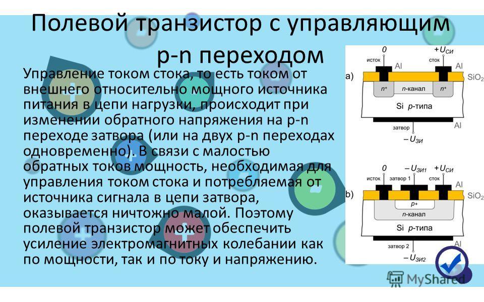 Управление током стока, то есть током от внешнего относительно мощного источника питания в цепи нагрузки, происходит при изменении обратного напряжения на p-n переходе затвора (или на двух p-n переходах одновременно). В связи с малостью обратных токо