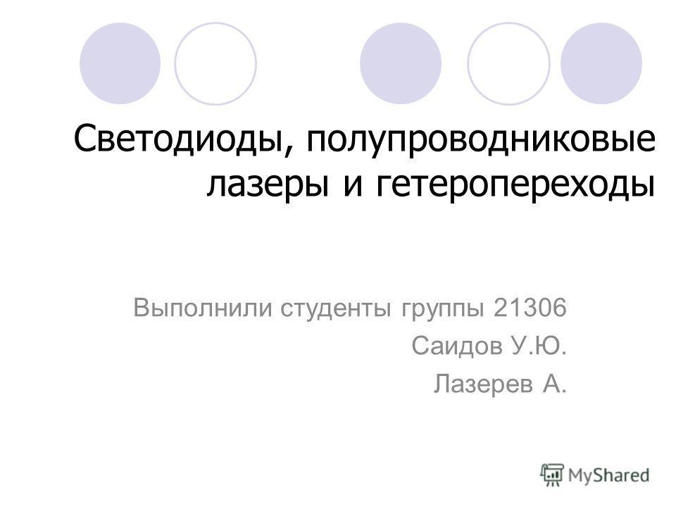 Светодиоды, полупроводниковые лазеры и гетеропереходы Выполнили студенты группы 21306 Саидов У.Ю. Лазерев А.