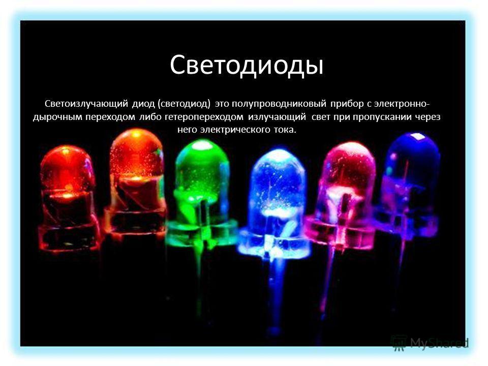 Светодиоды Светоизлучающий диод (светодиод) это полупроводниковый прибор с электронно- дырочным переходом либо гетеропереходом излучающий свет при пропускании через него электрического тока. Светодиоды