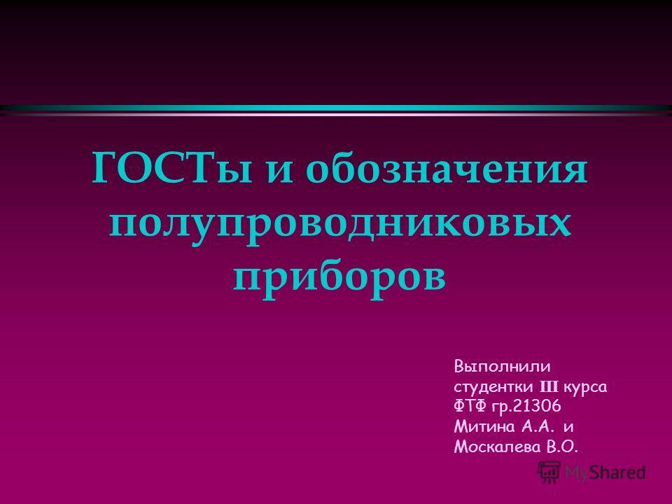 Выполнили студентки III курса ФТФ гр.21306 Митина А.А. и Москалева В.О. ГОСТы и обозначения полупроводниковых приборов