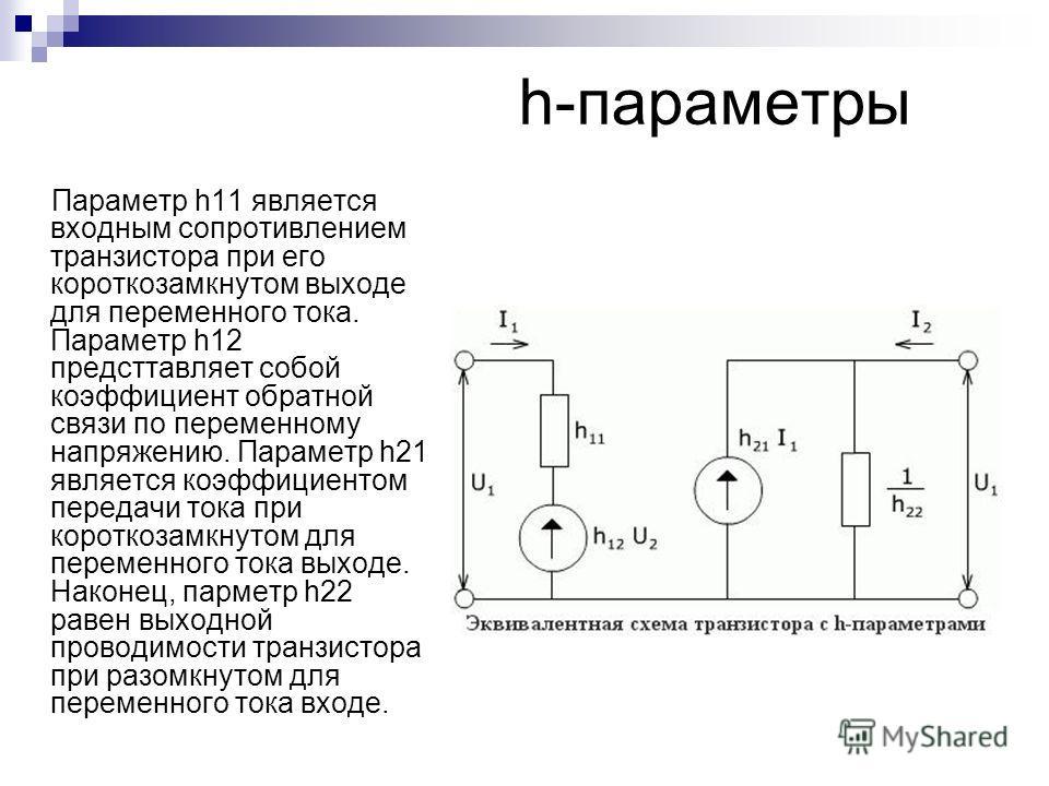 h-параметры Параметр h11 является входным сопротивлением транзистора при его короткозамкнутом выходе для переменного тока. Параметр h12 предсттавляет собой коэффициент обратной связи по переменному напряжению. Параметр h21 является коэффициентом пере