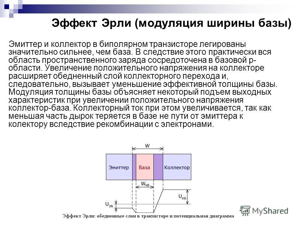 Эффект Эрли (модуляция ширины базы) Эмиттер и коллектор в биполярном транзисторе легированы значительно сильнее, чем база. В следствие этого практически вся область пространственного заряда сосредоточена в базовой p- области. Увеличение положительног