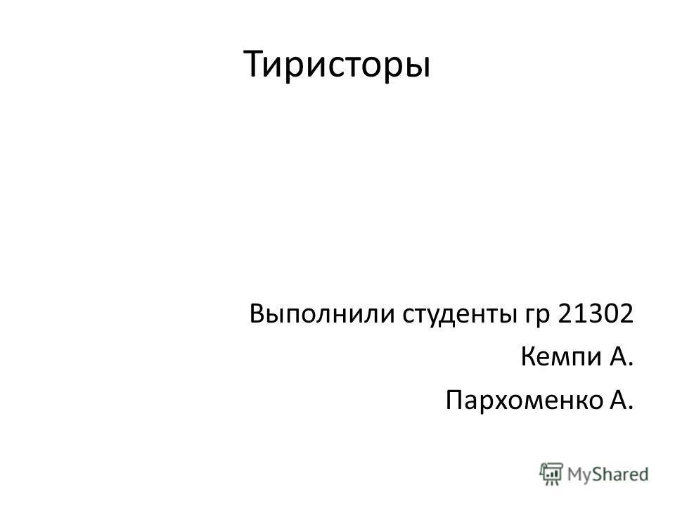 Тиристоры Выполнили студенты гр 21302 Кемпи А. Пархоменко А.