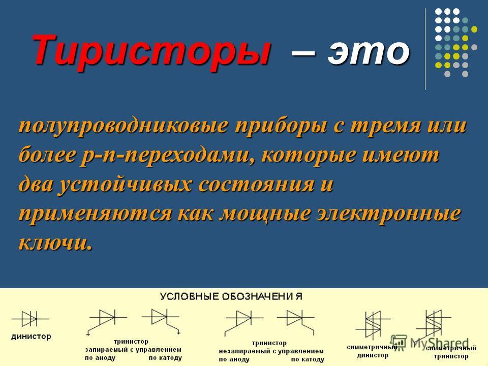 Тиристоры – это полупроводниковые приборы с тремя или более р-п-переходами, которые имеют два устойчивых состояния и применяются как мощные электронные ключи.