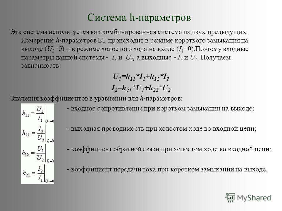 Система h-параметров Эта система используется как комбинированная система из двух предыдущих. Измерение h-параметров БТ происходит в режиме короткого замыкания на выходе (U 2 =0) и в режиме холостого хода на входе (I 1 =0).Поэтому входные параметры д