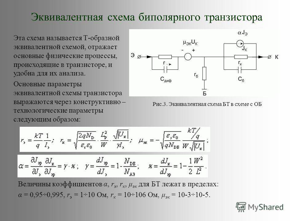 Эквивалентная схема биполярного транзистора Величины коэффициентов α, r э, r к, μ эк для БТ лежат в пределах: α = 0,95÷0,995, r э = 1÷10 Ом, r к = 10÷106 Ом, μ эк = 10-3÷10-5. Рис.3. Эквивалентная схема БТ в схеме с ОБ Эта схема называется Т-образной