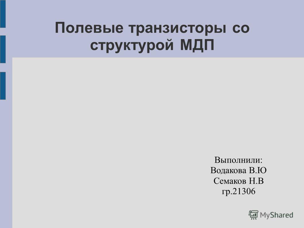 Полевые транзисторы со структурой МДП Выполнили: Водакова В.Ю Семаков Н.В гр.21306