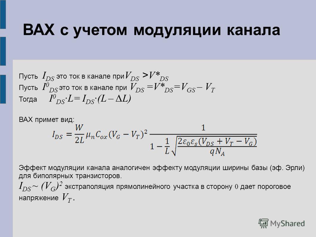 Пусть I DS это ток в канале при V DS > V* DS Пусть I 0 DS это ток в канале при V DS =V* DS =V GS – V T Тогда I 0 DS ·L= I DS ·(L – L) ВАХ примет вид: Эффект модуляции канала аналогичен эффекту модуляции ширины базы (эф. Эрли) для биполярных транзисто