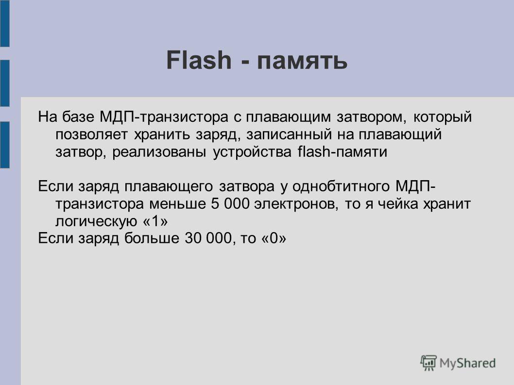 Flash - память На базе МДП-транзистора с плавающим затвором, который позволяет хранить заряд, записанный на плавающий затвор, реализованы устройства flash-памяти Если заряд плавающего затвора у однобтитного МДП- транзистора меньше 5 000 электронов, т