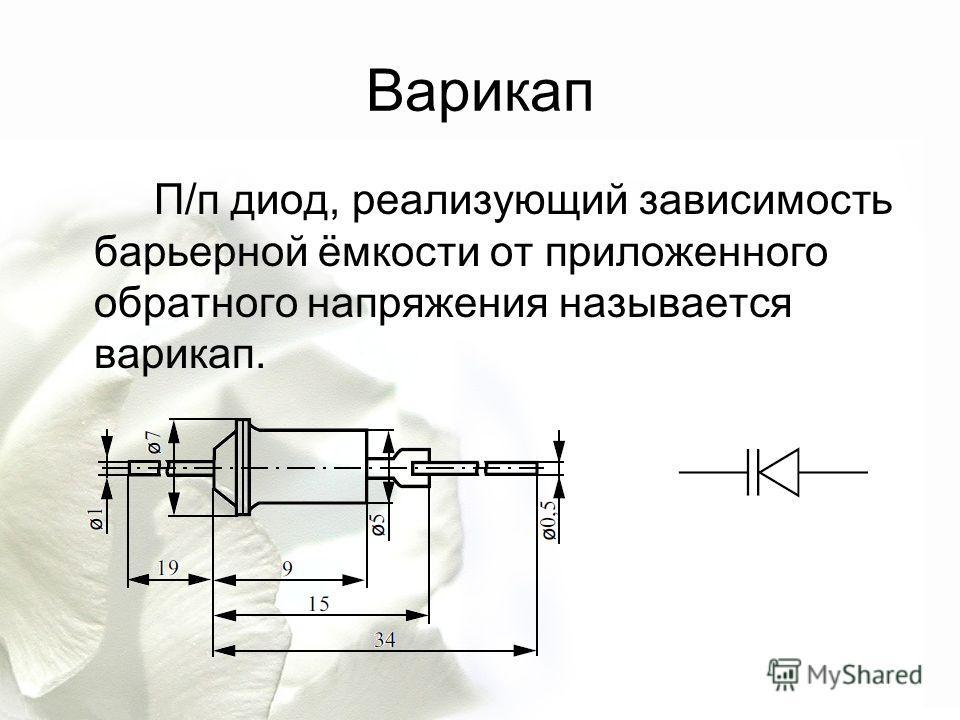 Варикап П/п диод, реализующий зависимость барьерной ёмкости от приложенного обратного напряжения называется варикап.