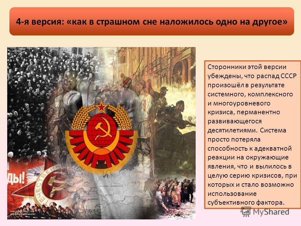 Сторонники этой версии убеждены, что распад СССР произошёл в результате системного, комплексного и многоуровневого кризиса, перманентно развивающегося десятилетиями. Система просто потеряла способность к адекватной реакции на окружающие явления, что