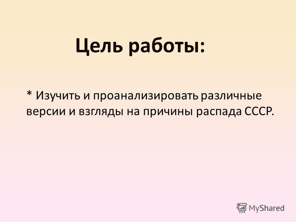 Цель работы: * Изучить и проанализировать различные версии и взгляды на причины распада СССР.